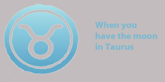 When the moon is in Taurus